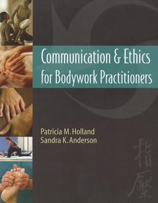 Communication & Ethics for Bodywork Practitioners By Holland, Patricia